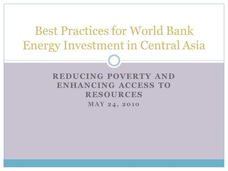 REDUCING POVERTY AND ENHANCING ACCESS TO RESOURCES MAY 24, 2010 Best Practices for World Bank Energy Investment in Central Asia.