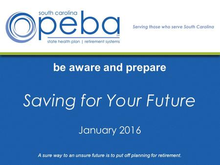 Be aware and prepare Saving for Your Future A sure way to an unsure future is to put off planning for retirement. January 2016.