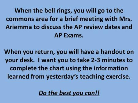 When the bell rings, you will go to the commons area for a brief meeting with Mrs. Ariemma to discuss the AP review dates and AP Exams. When you return,