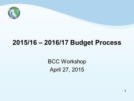 1 2015/16 – 2016/17 Budget Process BCC Workshop April 27, 2015.