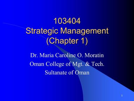 103404 Strategic Management (Chapter 1) Dr. Maria Caroline O. Moratin Oman College of Mgt. & Tech. Sultanate of Oman 1.