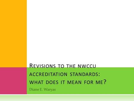 Revisions to the nwccu accreditation standards: what does it mean for me? Diane E. Waryas.