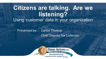 Citizens are talking. Are we listening? Using customer data in your organization Presented by: Carlos Thomas Chief Deputy Tax Collector.