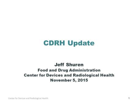 CDRH Update Jeff Shuren Food and Drug Administration Center for Devices and Radiological Health November 5, 2015 Center for Devices and Radiological Health1.