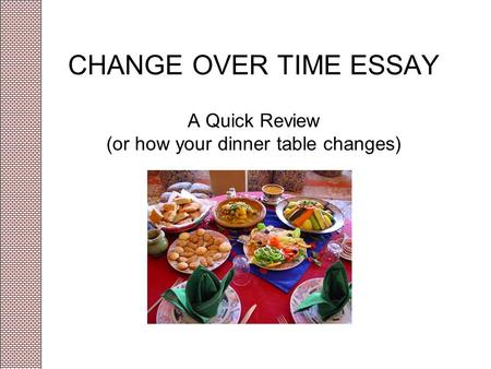 CHANGE OVER TIME ESSAY A Quick Review (or how your dinner table changes)
