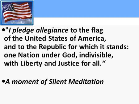 I pledge allegiance to the flag of the United States of America, and to the Republic for which it stands: one Nation under God, indivisible, with Liberty.