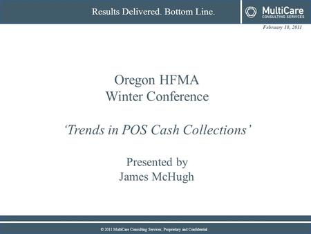 February 18, 2011 Results Delivered. Bottom Line. © 2011 MultiCare Consulting Services; Proprietary and Confidential Oregon HFMA Winter Conference 'Trends.