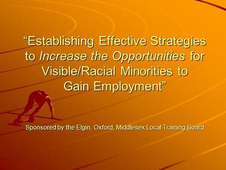 """Establishing Effective Strategies to Increase the Opportunities for Visible/Racial Minorities to Gain Employment"" Sponsored by the Elgin, Oxford, Middlesex."