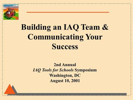 Building an IAQ Team & Communicating Your Success 2nd Annual IAQ Tools for Schools Symposium Washington, DC August 10, 2001.