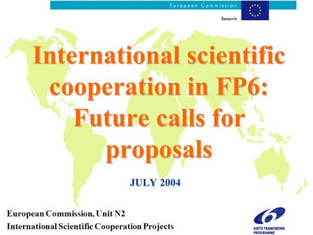 International scientific cooperation in FP6: Future calls for proposals JULY 2004 European Commission, Unit N2 International Scientific Cooperation Projects.