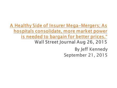By Jeff Kennedy September 21, 2015.  Increased hospital mergers ◦ Insurers need to offset hospitals bargaining power ◦ Affordable Care Act  Nationwide.