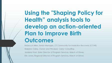 "Using the Shaping Policy for Health"" analysis tools to develop an action-oriented Plan to Improve Birth Outcomes Rebecca Allen, Senior Manager, CT Community."