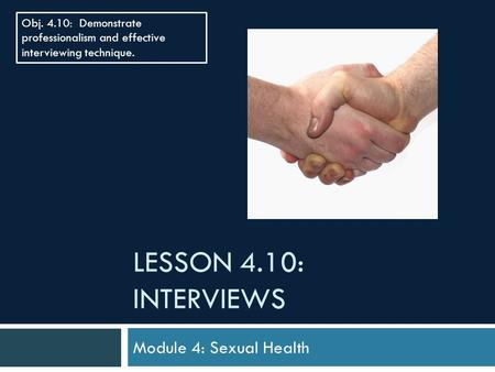 LESSON 4.10: INTERVIEWS Module 4: Sexual Health Obj. 4.10: Demonstrate professionalism and effective interviewing technique.