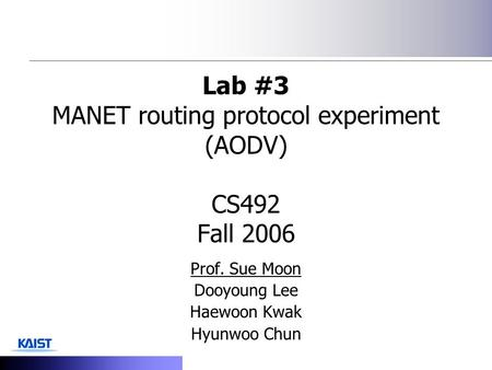 Lab #3 MANET routing protocol experiment (AODV) CS492 Fall 2006 Prof. Sue Moon Dooyoung Lee Haewoon Kwak Hyunwoo Chun.
