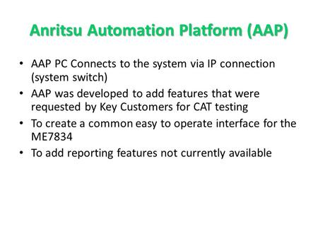 Anritsu Automation Platform (AAP) AAP PC Connects to the system via IP connection (system switch) AAP was developed to add features that were requested.