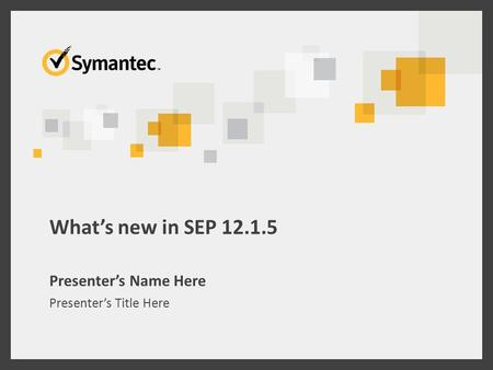 What's new in SEP 12.1.5 Presenter's Name Here Presenter's Title Here.