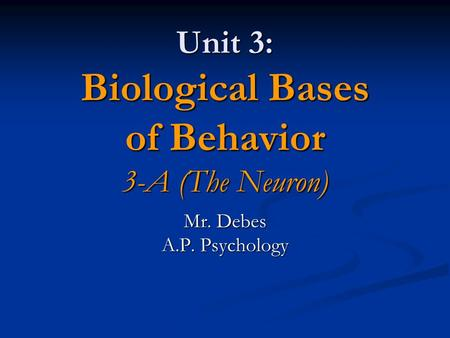 Unit 3: Biological Bases of Behavior 3-A (The Neuron) Mr. Debes A.P. Psychology.