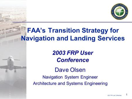 2003 FRP User Conferences 1 FAA's Transition Strategy for Navigation and Landing Services Dave Olsen Navigation System Engineer Architecture and Systems.