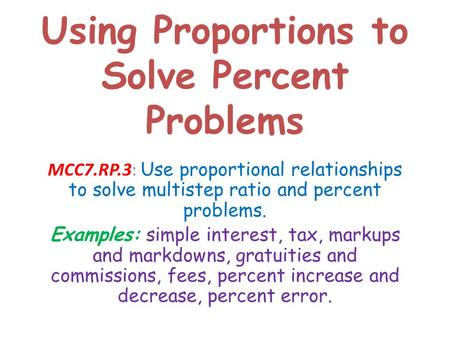 Using Proportions to Solve Percent Problems MCC7.RP.3: Use proportional relationships to solve multistep ratio and percent problems. Examples: simple interest,