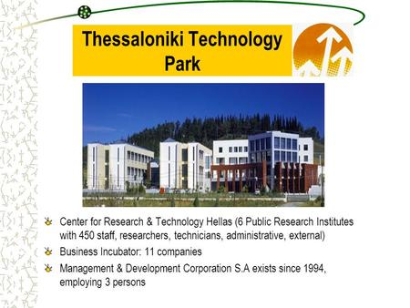 Thessaloniki Technology Park Center for Research & Technology Hellas (6 Public Research Institutes with 450 staff, researchers, technicians, administrative,