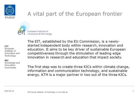 A vital part of the European frontier The EIT, established by the EU Commission, is a newly- started independent body within research, innovation and education.