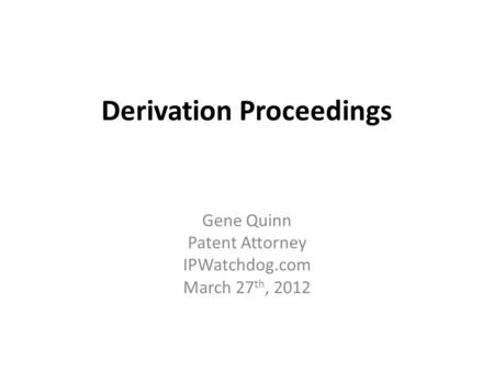 Derivation Proceedings Gene Quinn Patent Attorney IPWatchdog.com March 27 th, 2012.