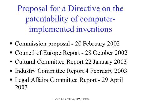 Robert J. Hart CPA, EPA, FBCS Proposal for a Directive on the patentability of computer- implemented inventions  Commission proposal - 20 February 2002.