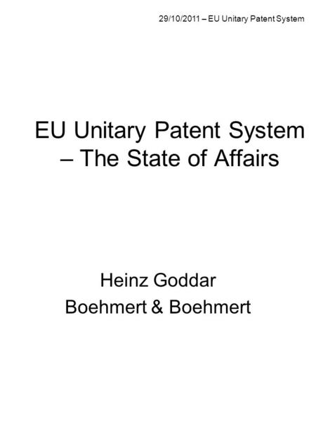 EU Unitary Patent System – The State of Affairs Heinz Goddar Boehmert & Boehmert 29/10/2011 – EU Unitary Patent System.