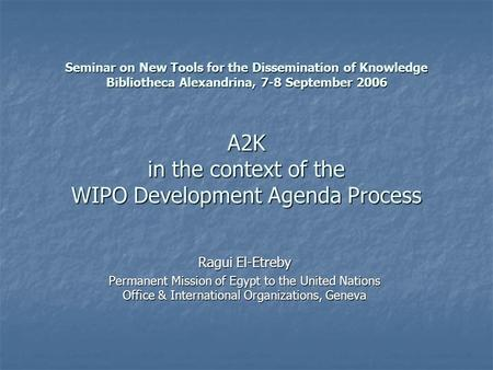 Seminar on New Tools for the Dissemination of Knowledge Bibliotheca Alexandrina, 7-8 September 2006 A2K in the context of the WIPO Development Agenda Process.