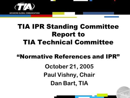 "TIA IPR Standing Committee Report to TIA Technical Committee ""Normative References and IPR"" October 21, 2005 Paul Vishny, Chair Dan Bart, TIA."