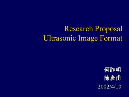Research Proposal Ultrasonic Image Format 何祚明 陳彥甫 2002/4/10.