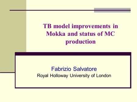 TB model improvements in Mokka and status of MC production Fabrizio Salvatore Royal Holloway University of London.