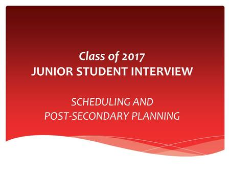 Class of 2017 JUNIOR STUDENT INTERVIEW SCHEDULING AND POST-SECONDARY PLANNING.