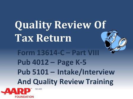 TAX-AIDE Quality Review Of Tax Return Form 13614-C – Part VIII Pub 4012 –Page K-5 Pub 5101 –Intake/Interview And Quality Review Training.