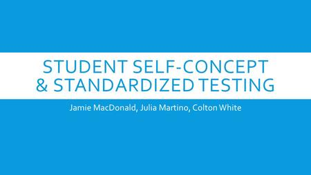 STUDENT SELF-CONCEPT & STANDARDIZED TESTING Jamie MacDonald, Julia Martino, Colton White.