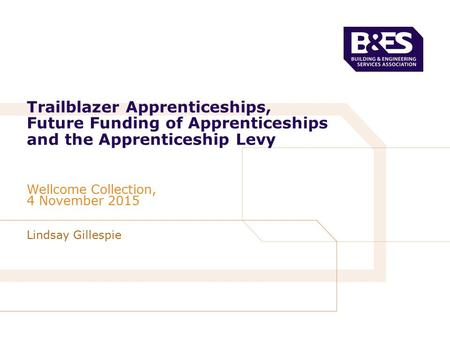 Lindsay Gillespie Trailblazer Apprenticeships, Future Funding of Apprenticeships and the Apprenticeship Levy Wellcome Collection, 4 November 2015.