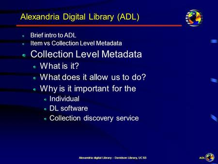 ADL Alexandria digital Library – Davidson Library, UCSB Alexandria Digital Library (ADL) Brief intro to ADL Item vs Collection Level Metadata Collection.