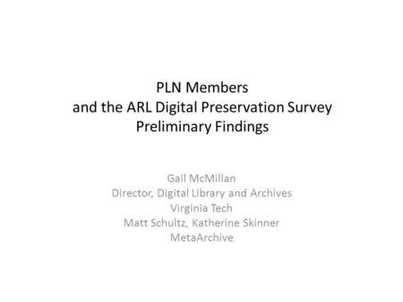 PLN Members and the ARL Digital Preservation Survey Preliminary Findings Gail McMillan Director, Digital Library and Archives Virginia Tech Matt Schultz,