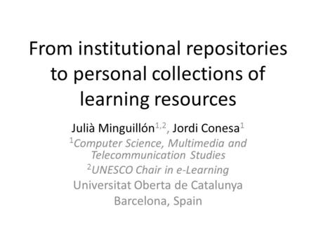 From institutional repositories to personal collections of learning resources Julià Minguillón 1,2, Jordi Conesa 1 1 Computer Science, Multimedia and Telecommunication.