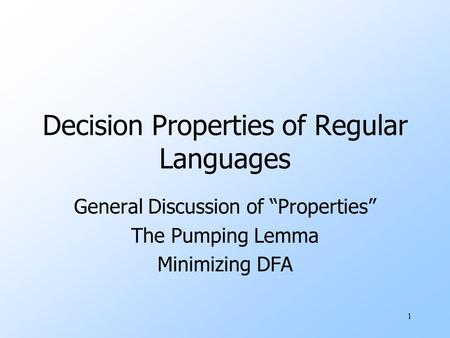 "1 Decision Properties of Regular Languages General Discussion of ""Properties"" The Pumping Lemma Minimizing DFA."