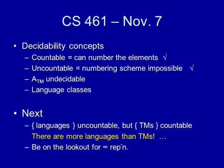 CS 461 – Nov. 7 Decidability concepts –Countable = can number the elements  –Uncountable = numbering scheme impossible  –A TM undecidable –Language classes.