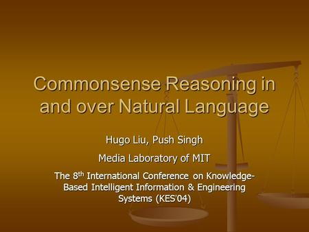 Commonsense Reasoning in and over Natural Language Hugo Liu, Push Singh Media Laboratory of MIT The 8 th International Conference on Knowledge- Based Intelligent.