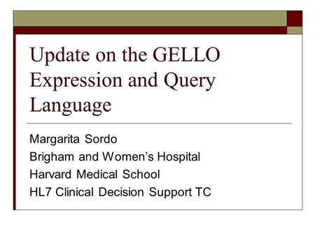 Update on the GELLO Expression and Query Language Margarita Sordo Brigham and Women's Hospital Harvard Medical School HL7 Clinical Decision Support TC.