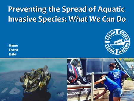Preventing the Spread of Aquatic Invasive Species: What We Can Do Name Event Date.