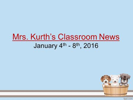 Mrs. Kurth's Classroom News January 4 th - 8 th, 2016.