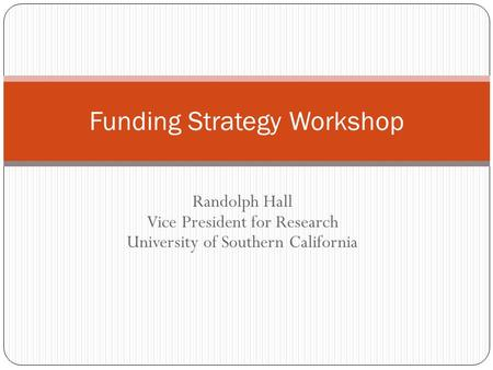 Randolph Hall Vice President for Research University of Southern California Funding Strategy Workshop.