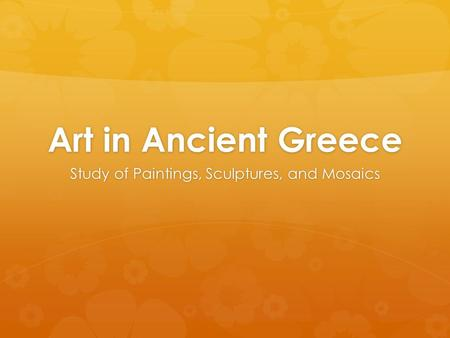 Art in Ancient Greece Study of Paintings, Sculptures, and Mosaics.