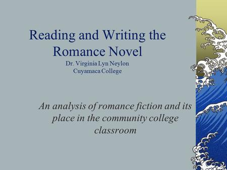 Reading and Writing the Romance Novel Dr. Virginia Lyn Neylon Cuyamaca College An analysis of romance fiction and its place in the community college classroom.
