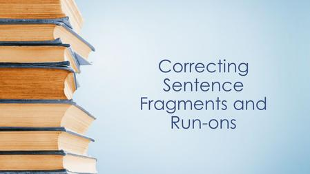 Correcting Sentence Fragments and Run-ons. Directions: State whether each sentence contains a complete sentence (S), a fragment (F), a run –on (RO), or.