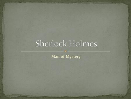 Man of Mystery. Fictional Character Created by Sir Arthur Conan Doyle First appeared in publication in 1887 Featured in 4 novels and 56 short stories.